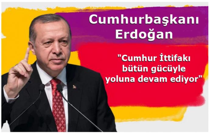 Cumhurbaşkanı Erdoğan: Cumhur İttifakı bütün gücüyle yoluna devam ediyor