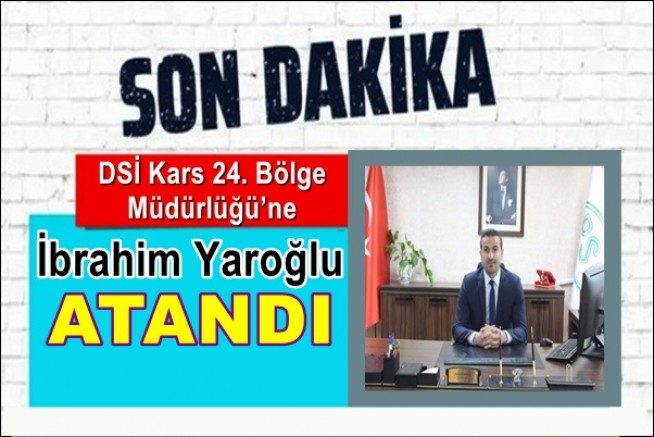 DSİ Kars 24. Bölge Müdürlüğü'ne İbrahim Yaroğlu atandı