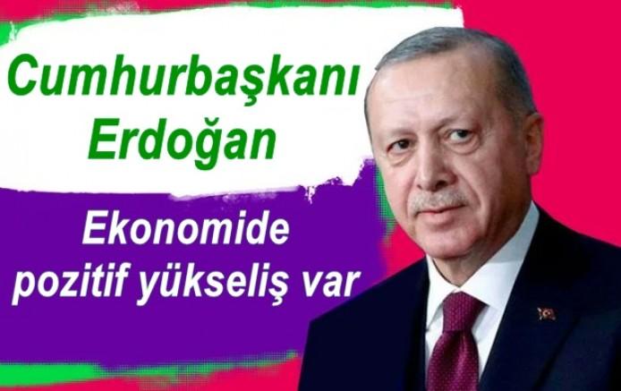 Erdoğan: Ekonomide pozitif yükseliş var