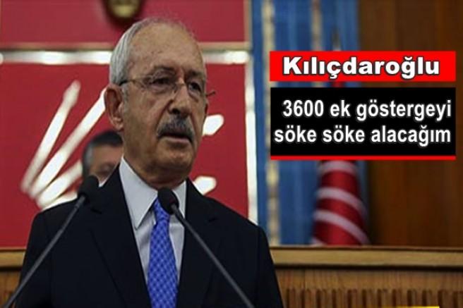 Kılıçdaroğlu: 3600 ek göstergeyi söke söke alacağım