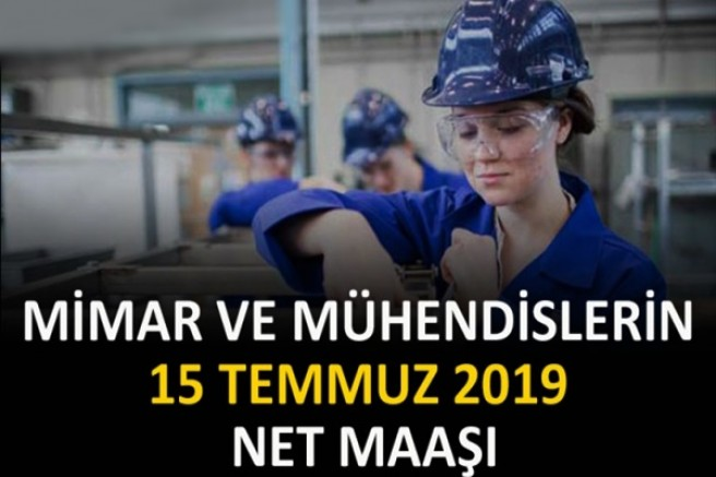 MİMAR VE MÜHENDİSLERİN 15 TEMMUZ 2019 NET MAAŞI