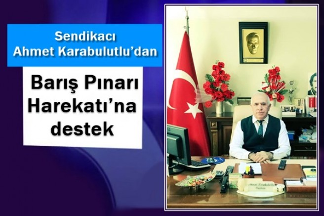 Sendikacı Ahmet Karabulutlu'dan, Barış Pınarı Harekatı'na destek