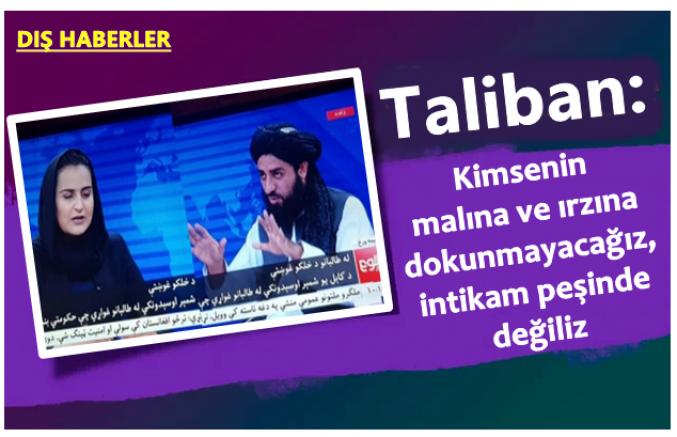 Taliban: Kimsenin malına ve ırzına dokunmayacağız, intikam peşinde değiliz