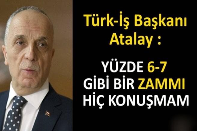 Türk-İş Başkanı Atalay : Yüzde 6-7 gibi bir zammı hiç konuşmam